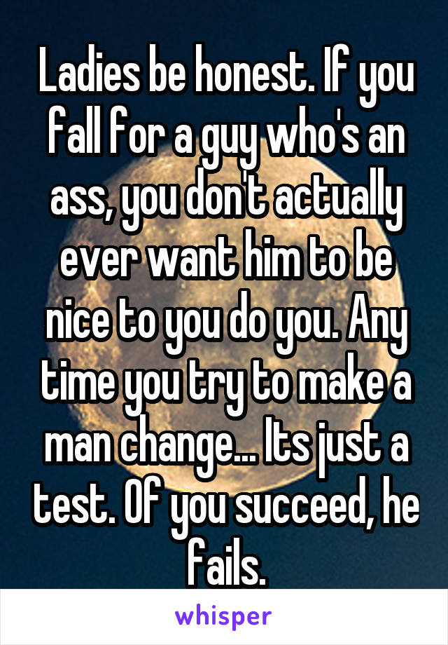 Ladies be honest. If you fall for a guy who's an ass, you don't actually ever want him to be nice to you do you. Any time you try to make a man change... Its just a test. Of you succeed, he fails.