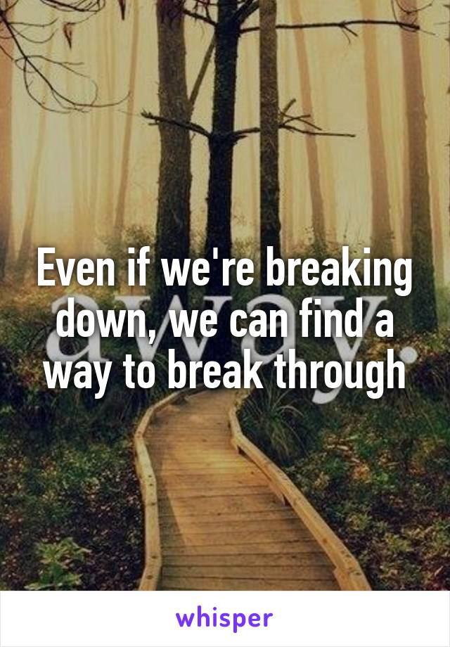 Even if we're breaking down, we can find a way to break through