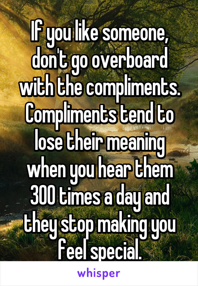 If you like someone, don't go overboard with the compliments. Compliments tend to lose their meaning when you hear them 300 times a day and they stop making you feel special.