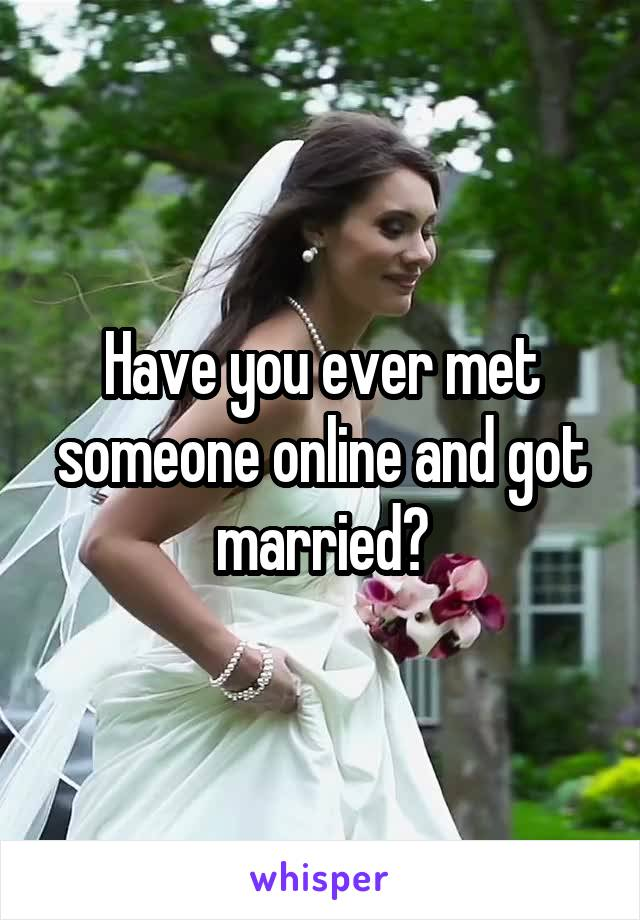Have you ever met someone online and got married?