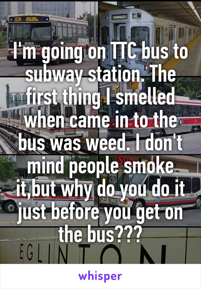 I'm going on TTC bus to subway station. The first thing I smelled when came in to the bus was weed. I don't mind people smoke it,but why do you do it just before you get on the bus???