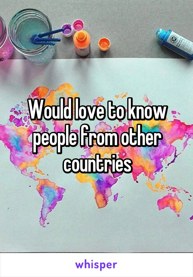 Would love to know people from other countries