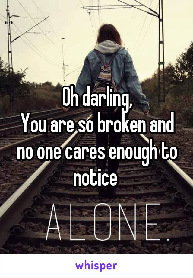 Oh darling, You are so broken and no one cares enough to notice