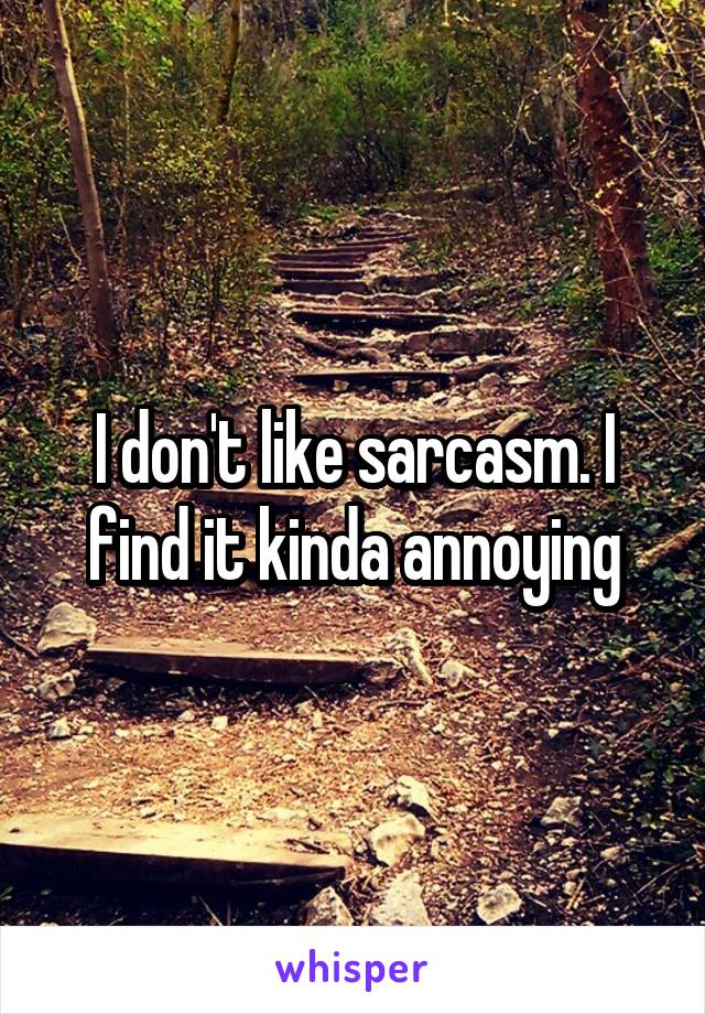 I don't like sarcasm. I find it kinda annoying