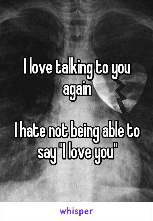 "I love talking to you again  I hate not being able to say ""I love you"""