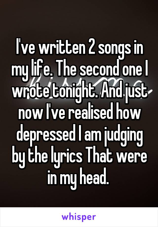 I've written 2 songs in my life. The second one I wrote tonight. And just now I've realised how depressed I am judging by the lyrics That were in my head.