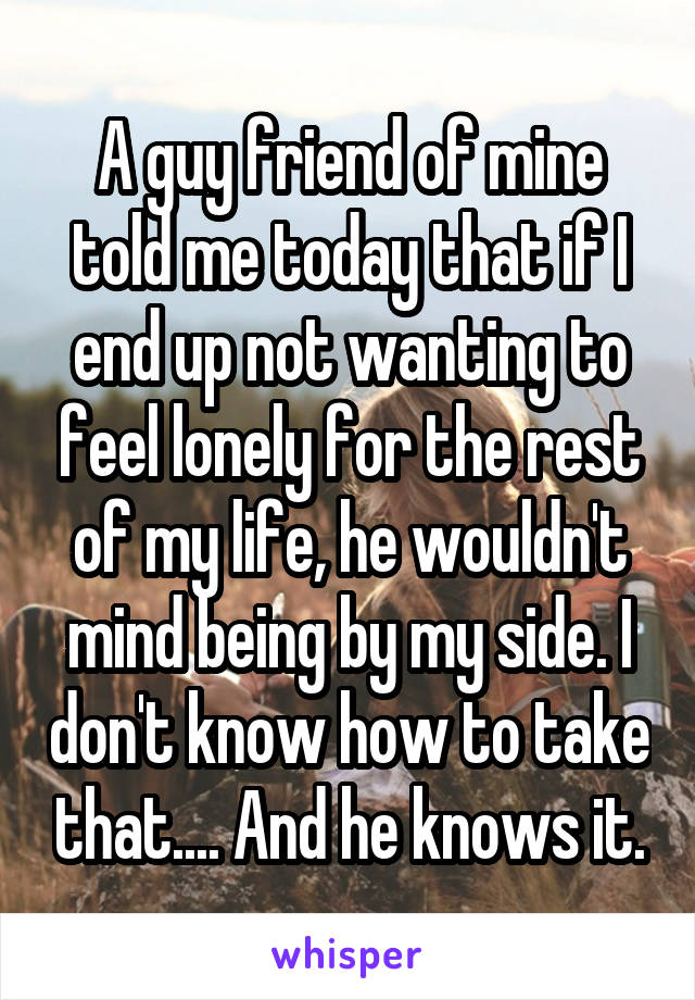 A guy friend of mine told me today that if I end up not wanting to feel lonely for the rest of my life, he wouldn't mind being by my side. I don't know how to take that.... And he knows it.