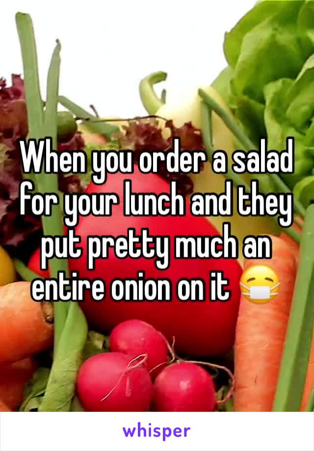 When you order a salad for your lunch and they put pretty much an entire onion on it 😷