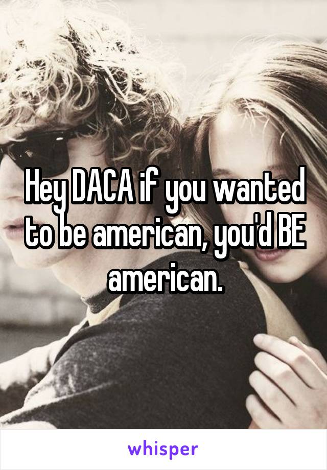 Hey DACA if you wanted to be american, you'd BE american.