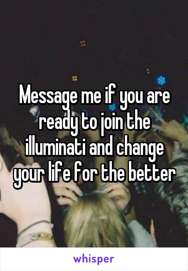 Message me if you are ready to join the illuminati and change your life for the better