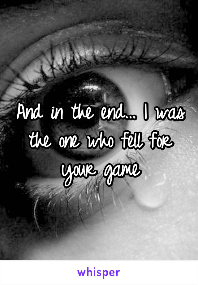 And in the end... I was the one who fell for your game