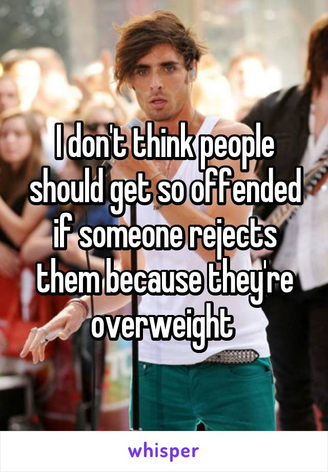I don't think people should get so offended if someone rejects them because they're overweight