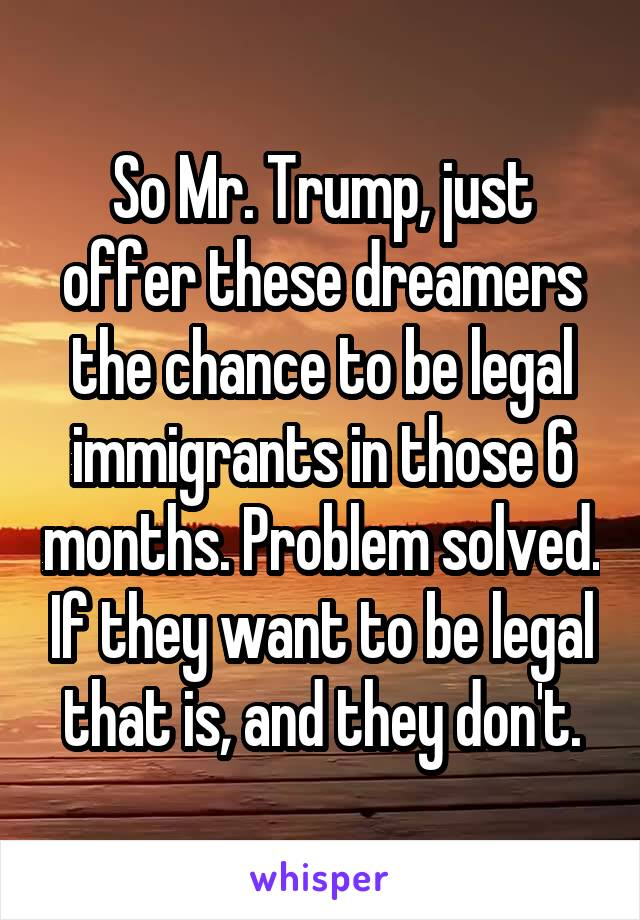 So Mr. Trump, just offer these dreamers the chance to be legal immigrants in those 6 months. Problem solved. If they want to be legal that is, and they don't.