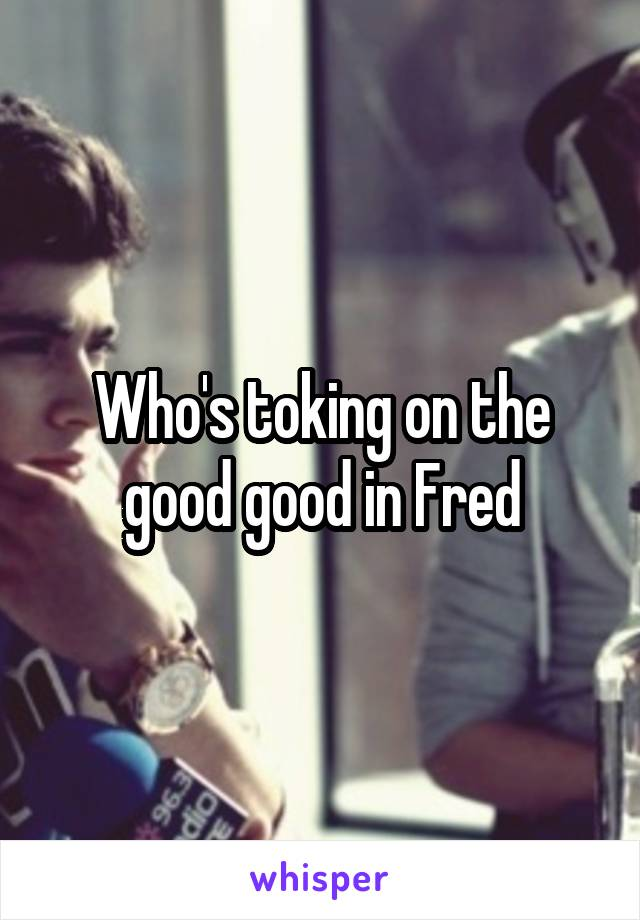 Who's toking on the good good in Fred
