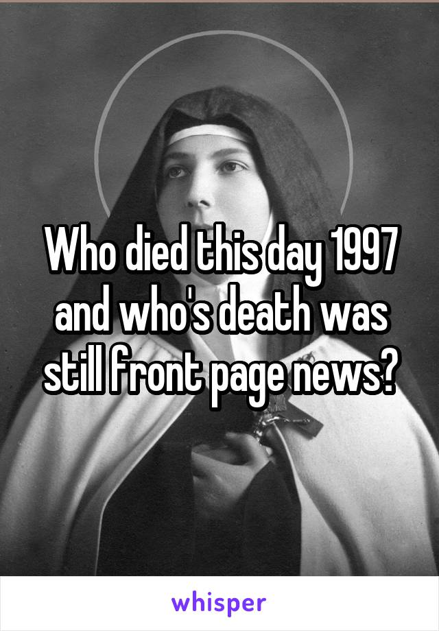 Who died this day 1997 and who's death was still front page news?