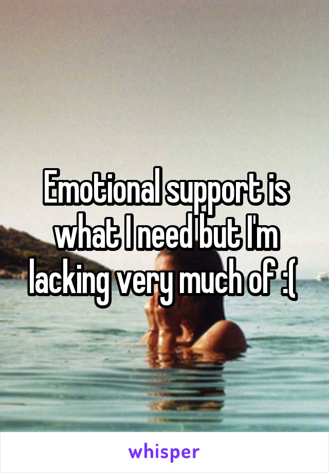 Emotional support is what I need but I'm lacking very much of :(