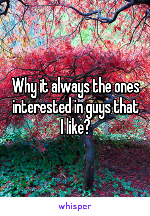 Why it always the ones interested in guys that I like?