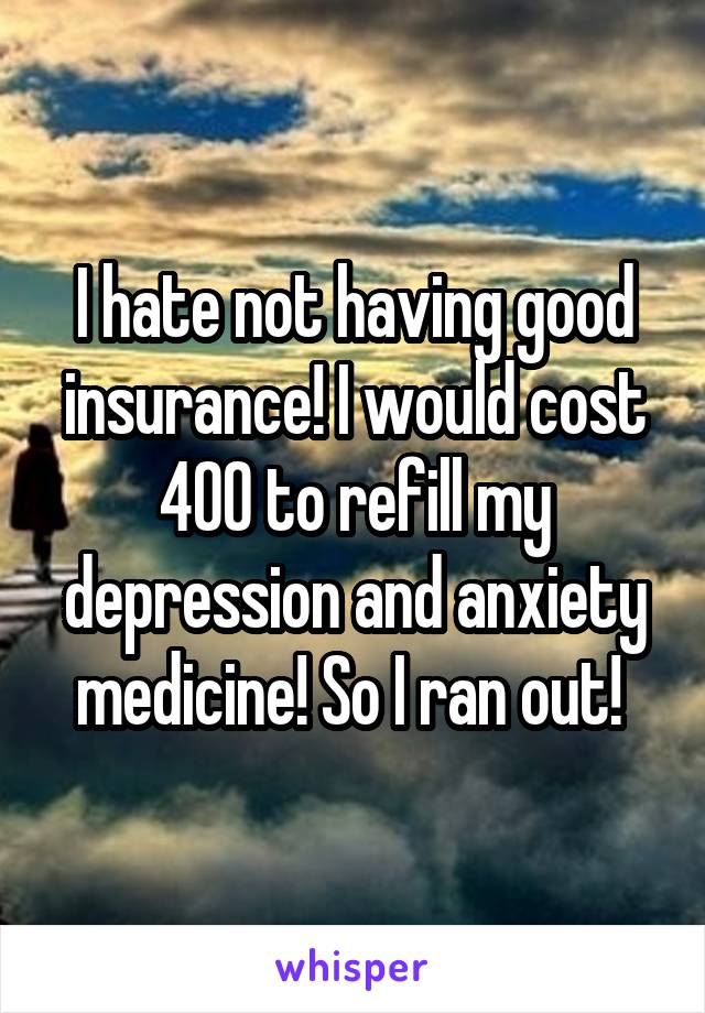 I hate not having good insurance! I would cost 400 to refill my depression and anxiety medicine! So I ran out!