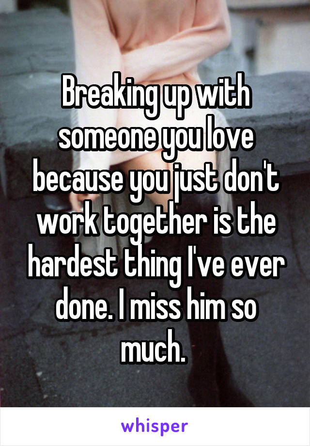 Breaking up with someone you love because you just don't work together is the hardest thing I've ever done. I miss him so much.