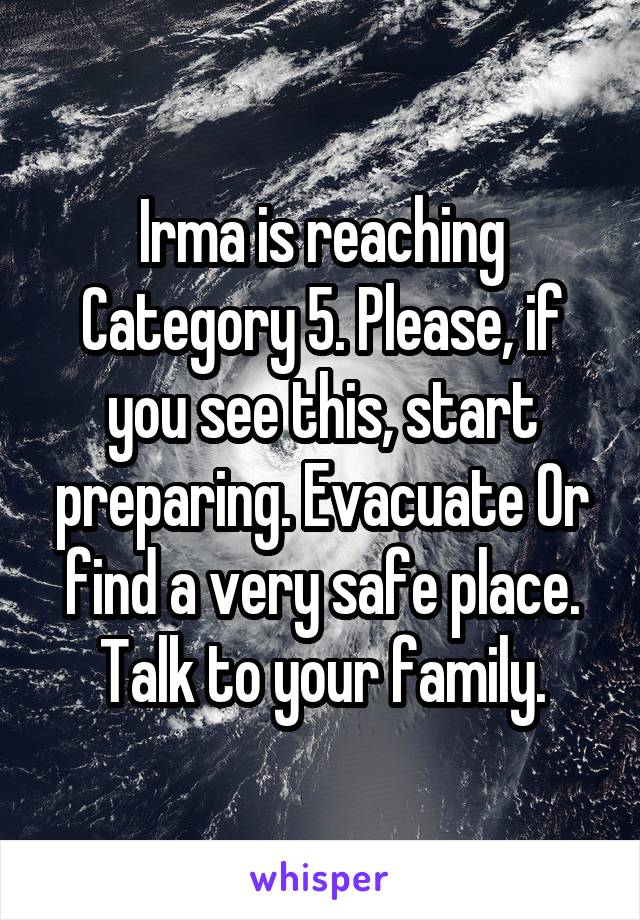 Irma is reaching Category 5. Please, if you see this, start preparing. Evacuate Or find a very safe place. Talk to your family.