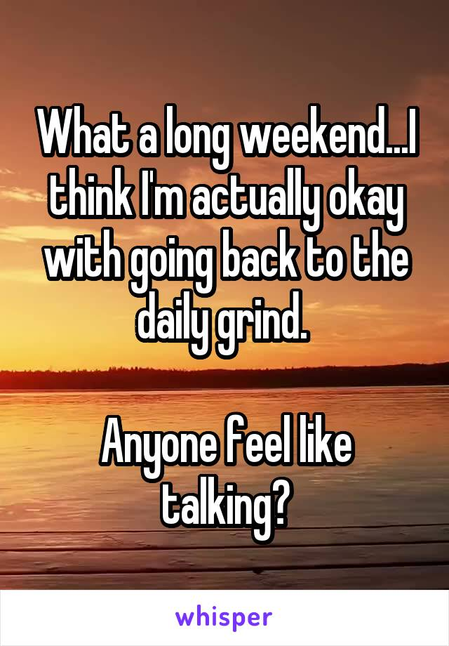 What a long weekend...I think I'm actually okay with going back to the daily grind.   Anyone feel like talking?