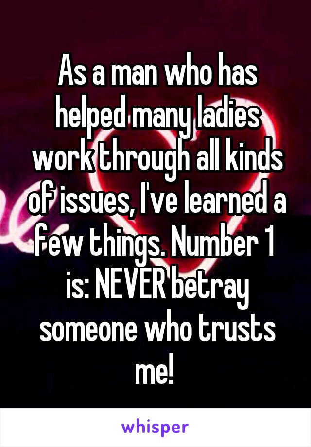 As a man who has helped many ladies work through all kinds of issues, I've learned a few things. Number 1  is: NEVER betray someone who trusts me!