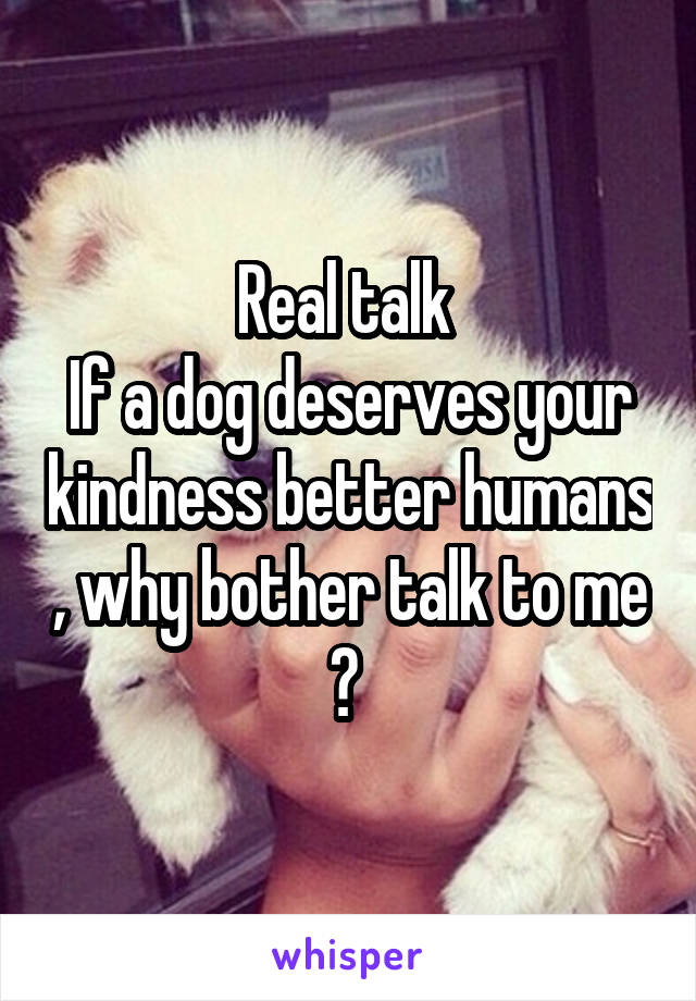 Real talk  If a dog deserves your kindness better humans , why bother talk to me ?