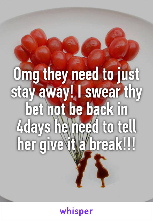 Omg they need to just stay away! I swear thy bet not be back in 4days he need to tell her give it a break!!!