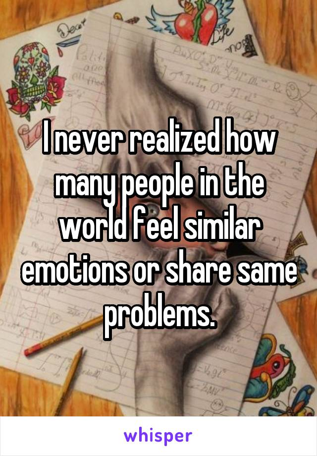 I never realized how many people in the world feel similar emotions or share same problems.
