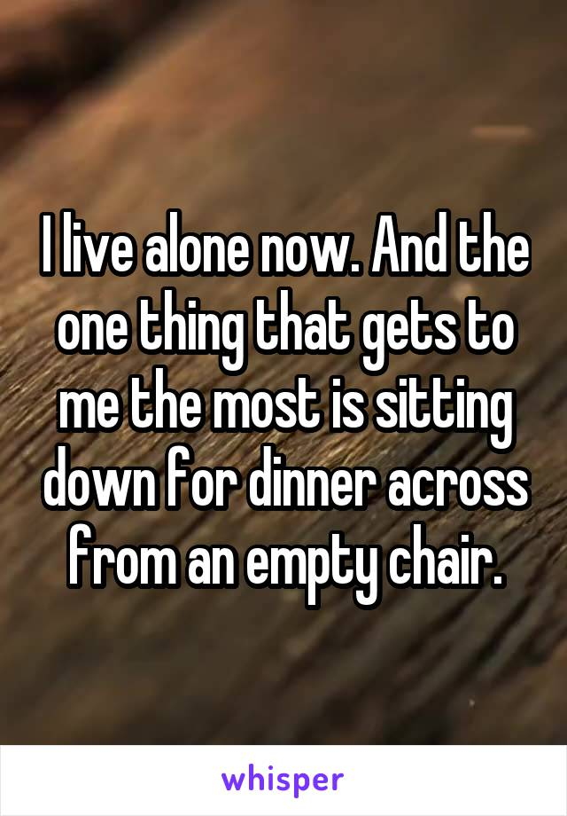 I live alone now. And the one thing that gets to me the most is sitting down for dinner across from an empty chair.