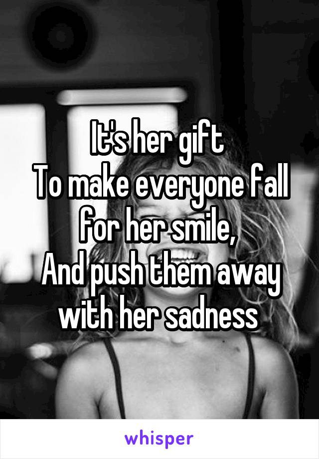 It's her gift  To make everyone fall for her smile,  And push them away with her sadness
