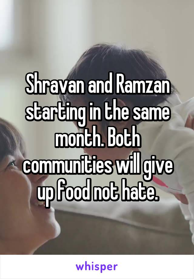 Shravan and Ramzan starting in the same month. Both communities will give up food not hate.