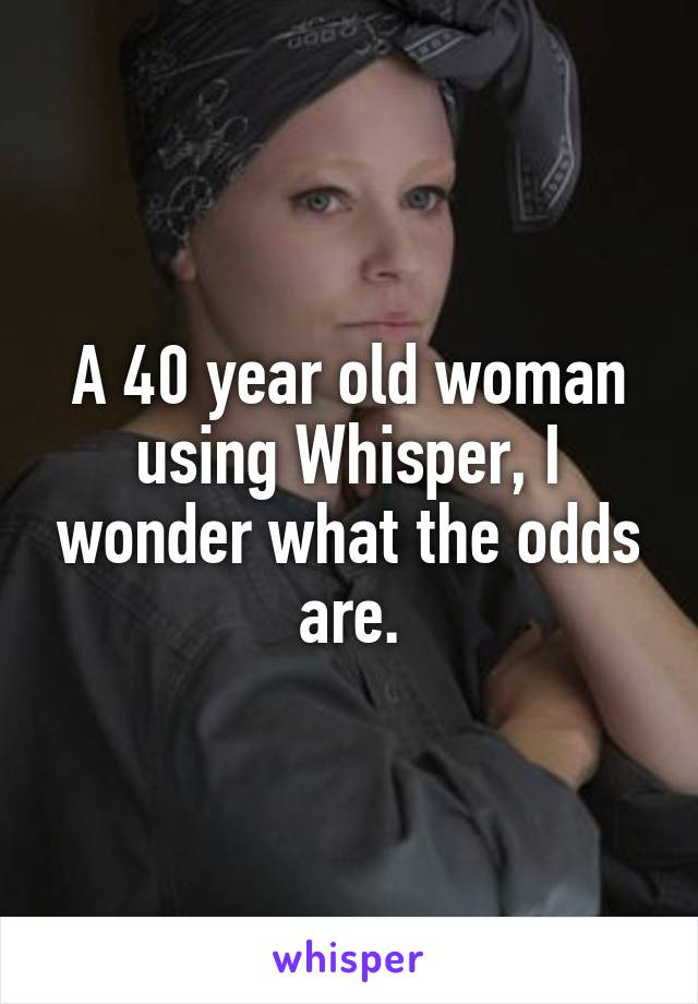 A 40 year old woman using Whisper, I wonder what the odds are.