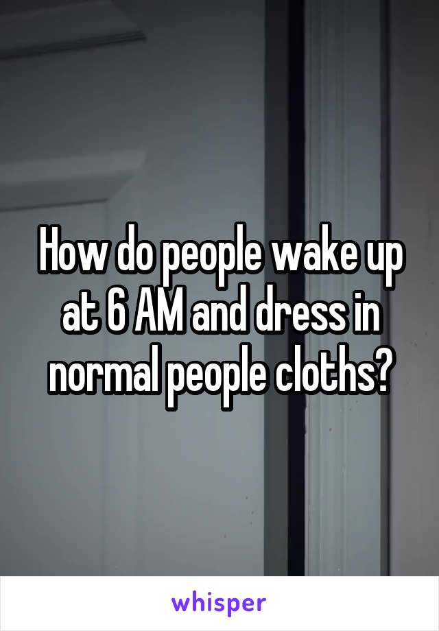 How do people wake up at 6 AM and dress in normal people cloths?