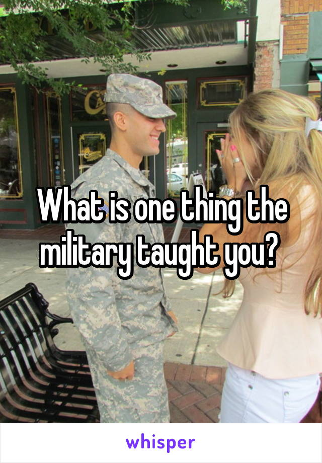 What is one thing the military taught you?
