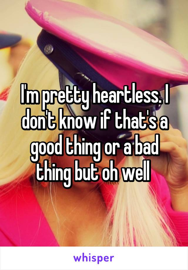 I'm pretty heartless. I don't know if that's a good thing or a bad thing but oh well
