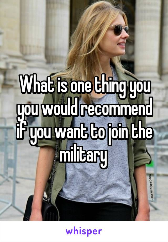 What is one thing you you would recommend if you want to join the military
