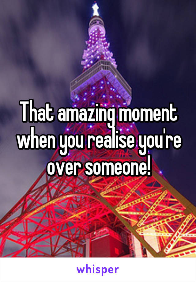 That amazing moment when you realise you're over someone!