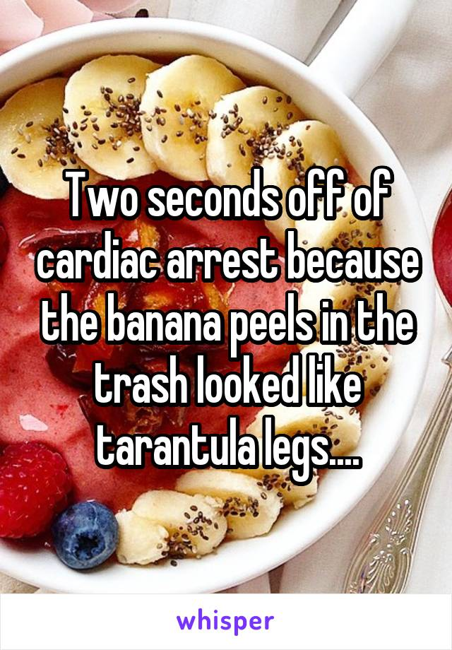 Two seconds off of cardiac arrest because the banana peels in the trash looked like tarantula legs....