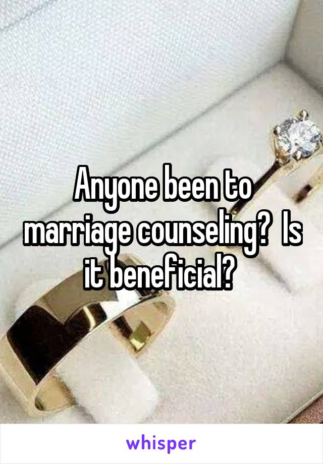 Anyone been to marriage counseling?  Is it beneficial?