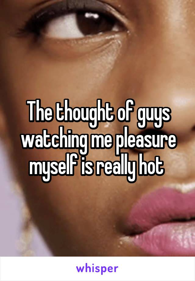The thought of guys watching me pleasure myself is really hot