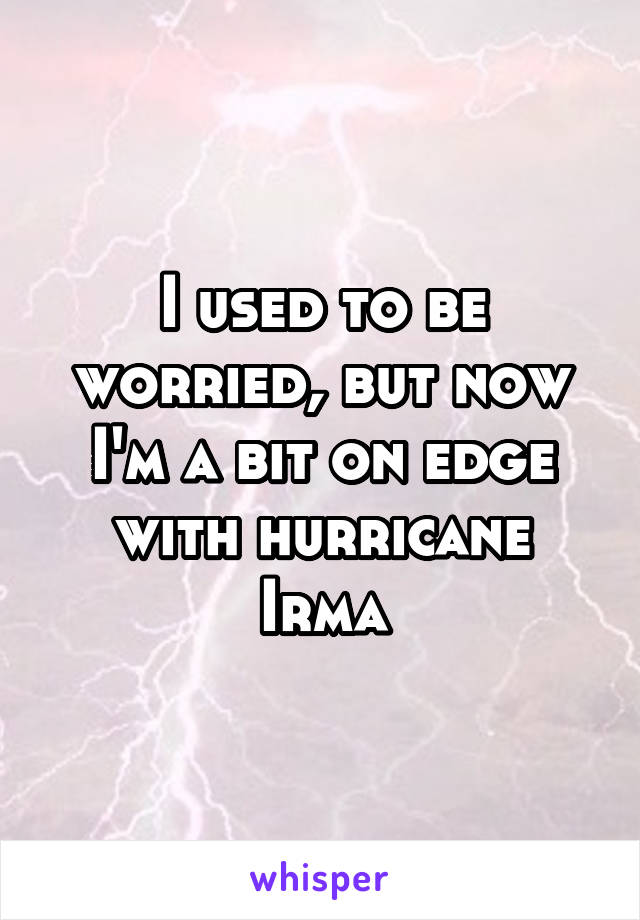 I used to be worried, but now I'm a bit on edge with hurricane Irma