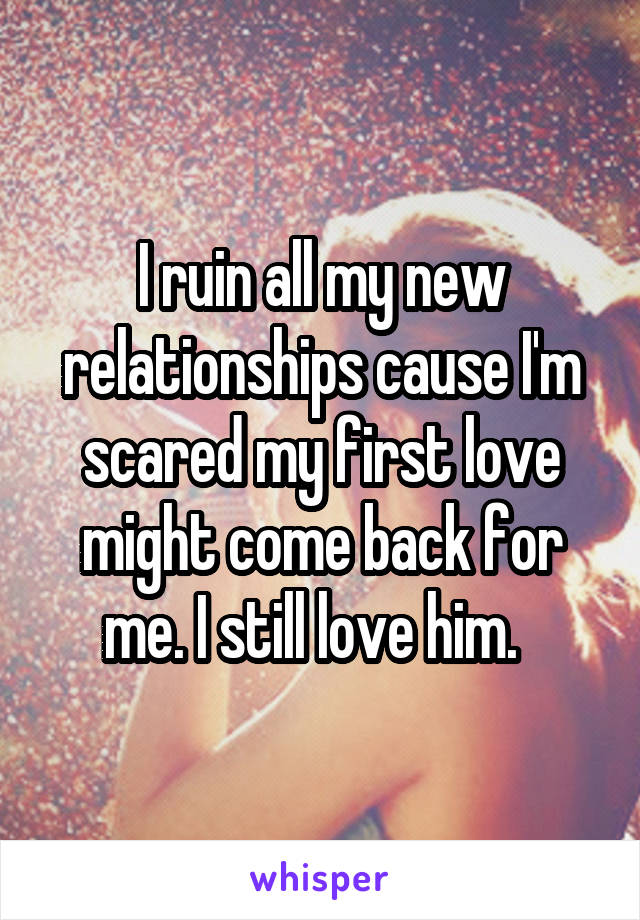 I ruin all my new relationships cause I'm scared my first love might come back for me. I still love him.