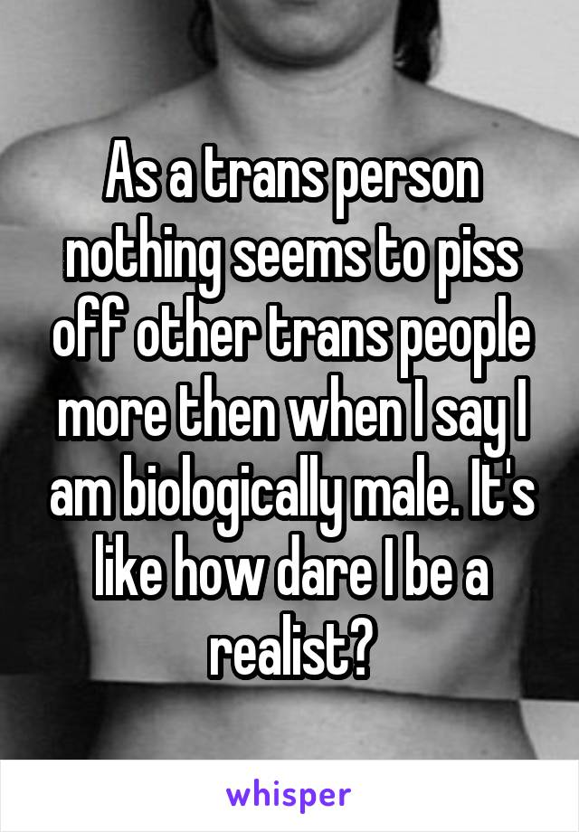As a trans person nothing seems to piss off other trans people more then when I say I am biologically male. It's like how dare I be a realist?