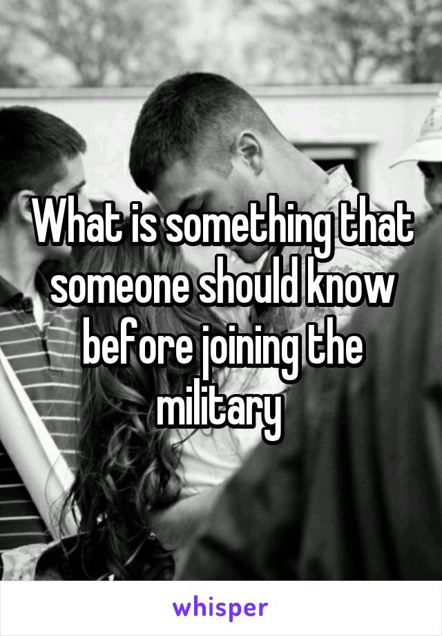 What is something that someone should know before joining the military