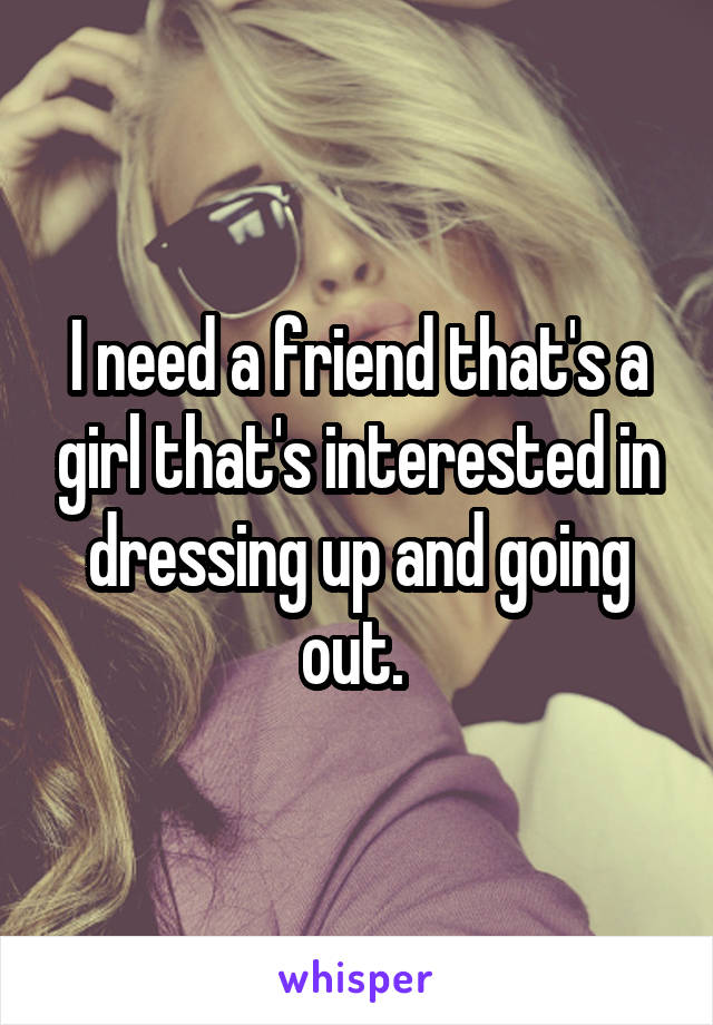 I need a friend that's a girl that's interested in dressing up and going out.