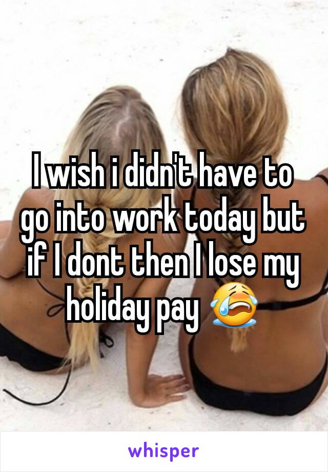 I wish i didn't have to go into work today but if I dont then I lose my holiday pay 😭