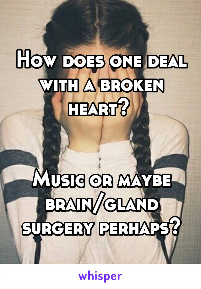 How does one deal with a broken heart?    Music or maybe brain/gland surgery perhaps?