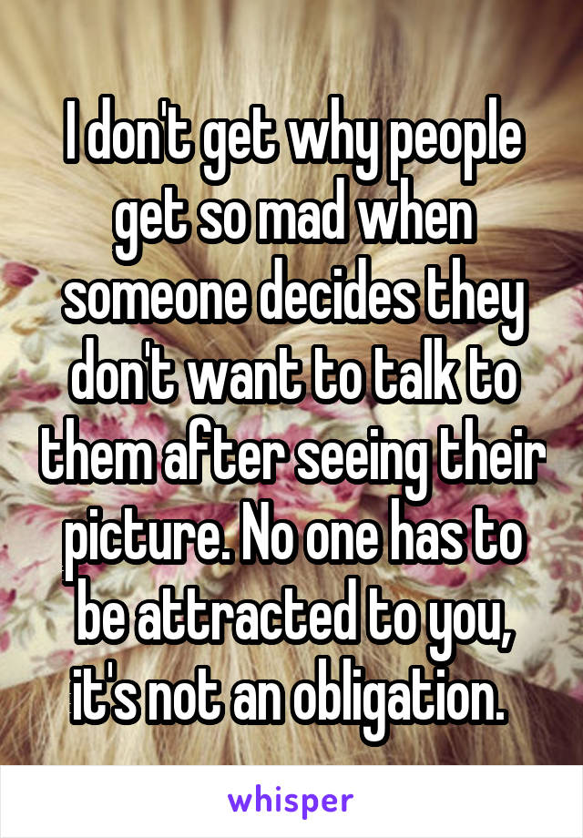 I don't get why people get so mad when someone decides they don't want to talk to them after seeing their picture. No one has to be attracted to you, it's not an obligation.