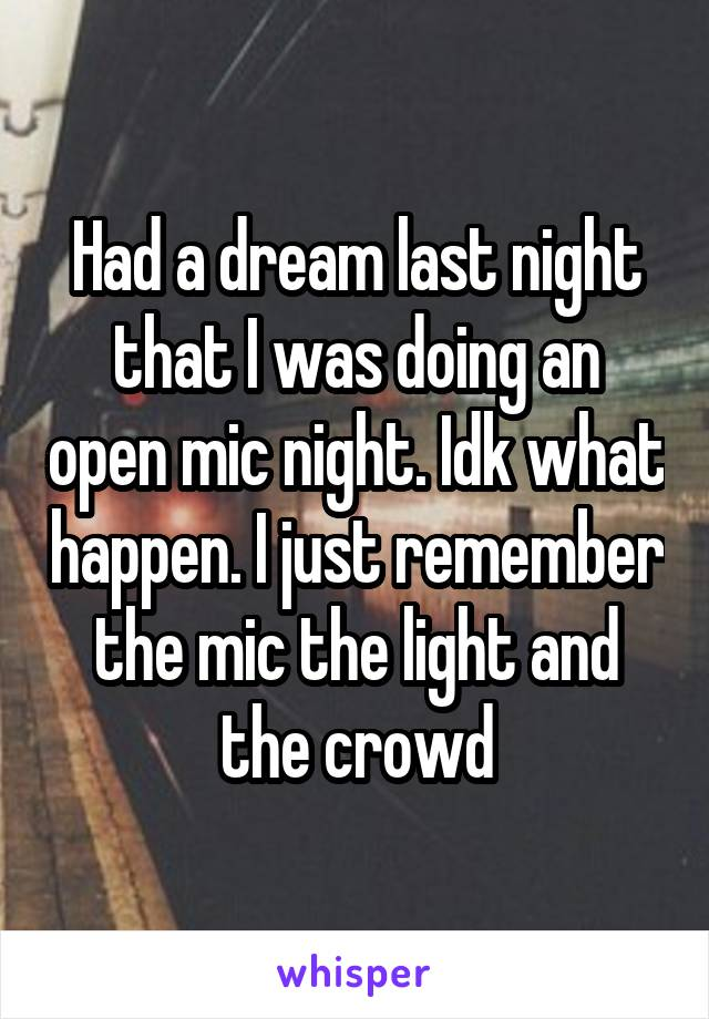 Had a dream last night that I was doing an open mic night. Idk what happen. I just remember the mic the light and the crowd